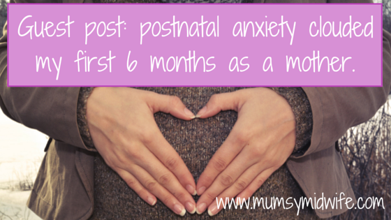 Guest post: postnatal anxiety clouded my first 6 months as a mother.